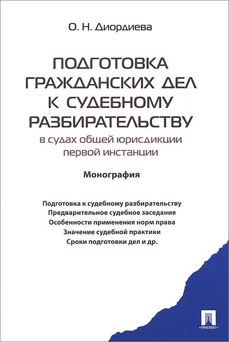 О. Н. Диордиева Подготовка гражданских дел к судебному разбирательству. В судах общей юрисдикции первой инстанции цена и фото