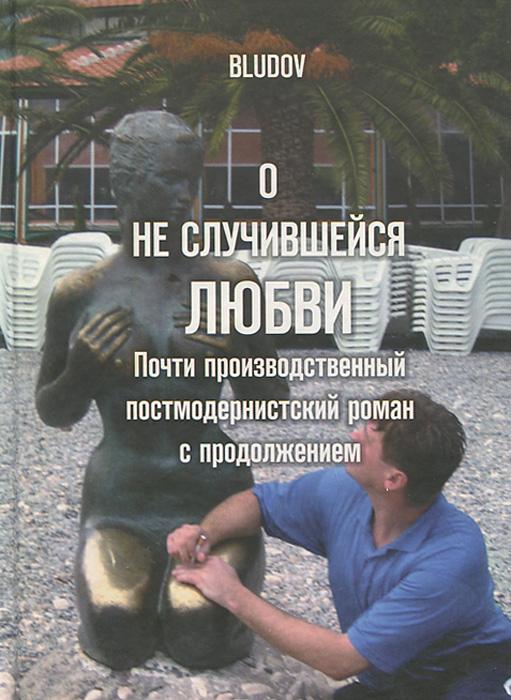 Фото Bludov О неслучившейся любви. Почти производственный постмодернистский роман с продолжением
