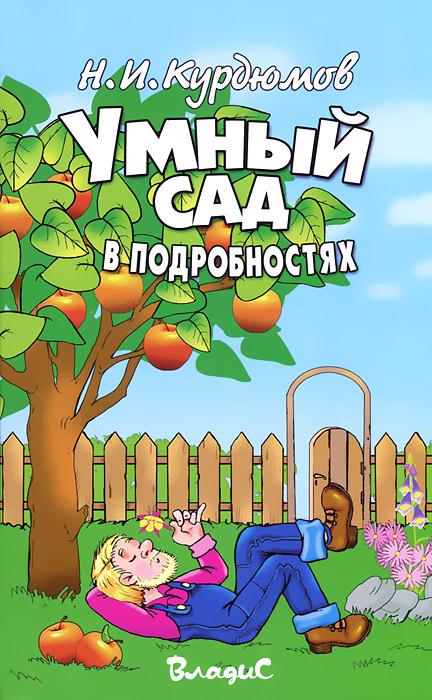 Н. И. Курдюмов Умный сад в подробностях н и курдюмов умный сад в подробностях