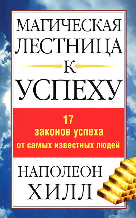 Наполеон Хилл Магическая лестница к успеху. 17 законов успеха от самых известных людей хилл н ваша дорога к успеху советы на все времена