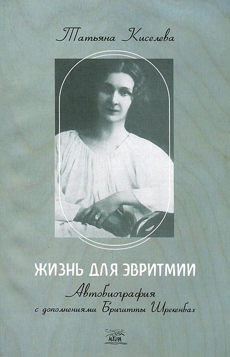 Жизнь для эвритмии. Автобиография с дополнениями Бригитты Шрекенбах. Татьяна Киселева