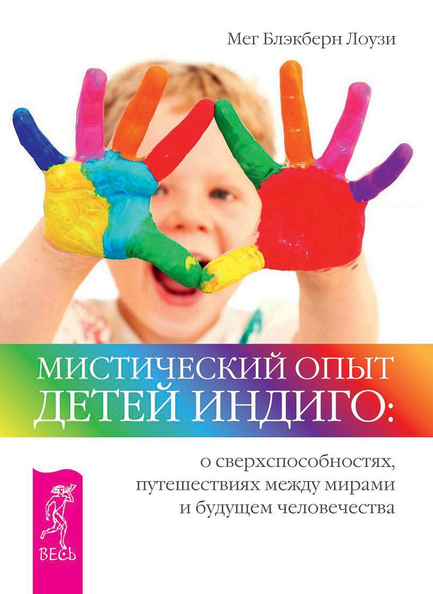 Мистический опыт Детей Индиго. О сверхспособностях, путешествиях между мирами и будущем человечества. Мег Блэкберн Лоузи