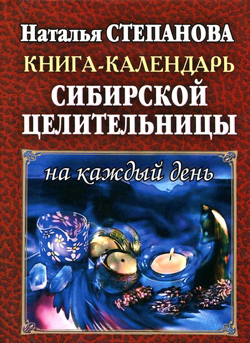 Наталья Степанова Книга-календарь сибирской целительницы на каждый день юлия козловская создай свое счастье рецепты благополучия на каждый день