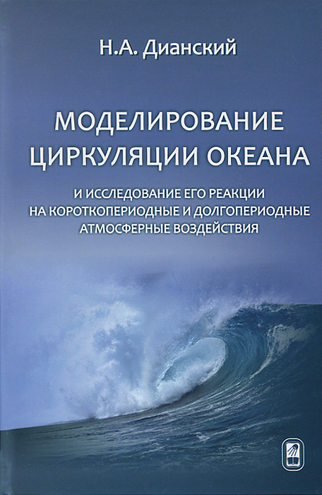Н. А. Дианский Моделирование циркуляции океана и исследование его реакции на короткопериодные и долгопериодные атмосферные воздействия