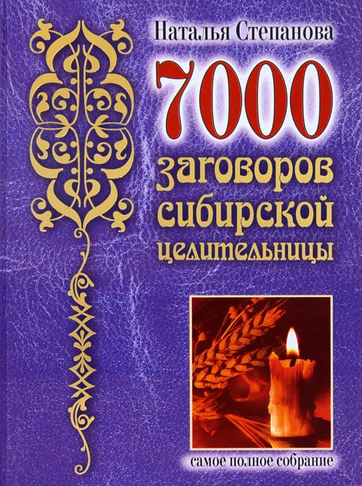 7000 заговоров сибирской целительницы. Самое полное собрание. Наталья Степанова