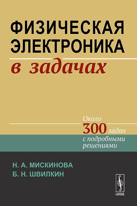 Н. А. Мискинова, Б. Н. Швилкин Физическая электроника в задачах магазин электроники никс