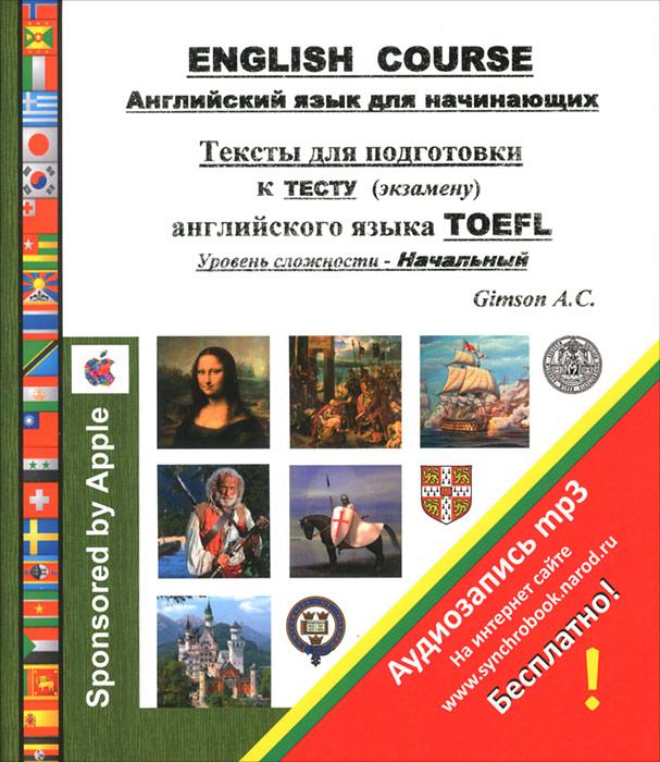 A. C. Gimson English Course. Английский язык для начинающих. Тексты для подготовки к тесту (экзамену) английского языка TOEFL. Уровень сложности - Начальный toefl ibt120分词汇(附光盘)