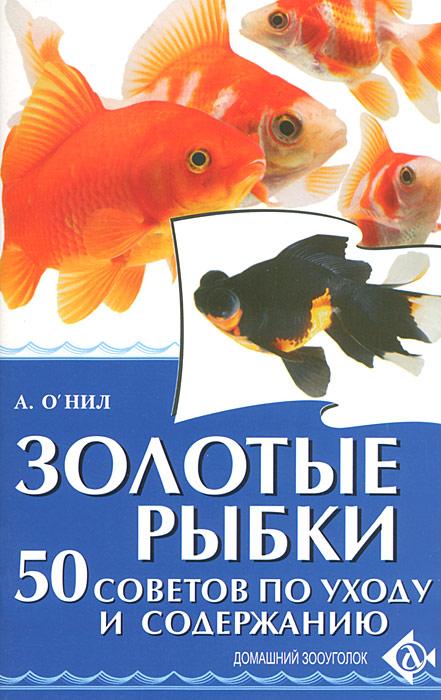 А. О`Нил Золотые рыбки. 50 советов по уходу и содержанию