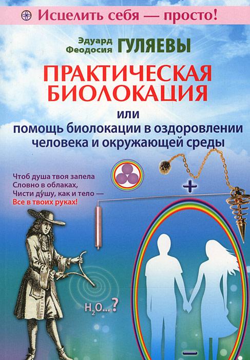 Практическая биолокация, или Помощь биолокации в оздоровлении человека и окружающей среды. Эдуард и Феодосия Гуляевы