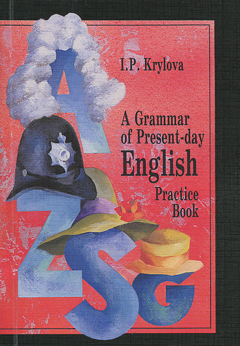 И. П. Крылова Сборник упражнений по грамматике английского языка / A Grammar of Present-day English: Practice Book шишкина и тренажер по грамматике английского языка english grammar practice book 3 класс ко всем действующим учебникам