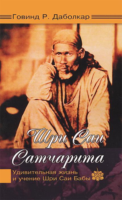 Говинд Р. Даболкар Шри Саи Сатчарита. Удивительная жизнь и учение Шри Саи Бабы