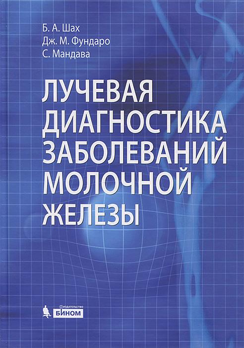 все цены на Б. А. Шах, Дж. М. Фундаро, С. Мандава Лучевая диагностика заболеваний молочной железы онлайн