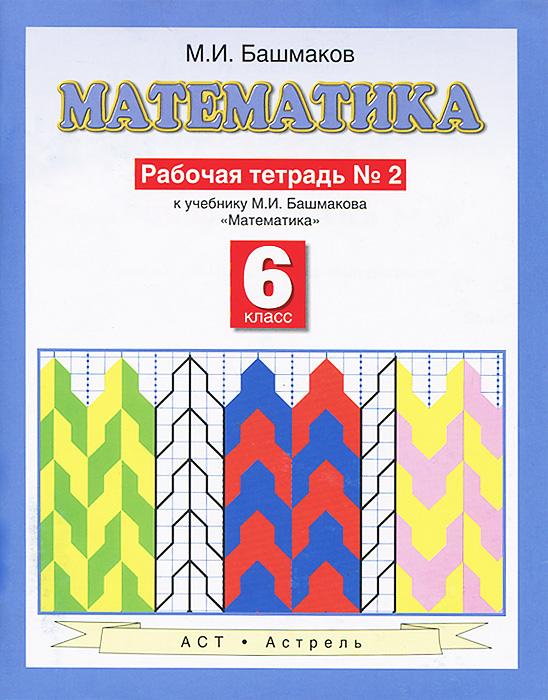 Башмаков М.И. Математика. 6 класс. Рабочая тетрадь №2 к учебнику М. И. Башмакова Математика математика 6 класс рабочая тетрадь
