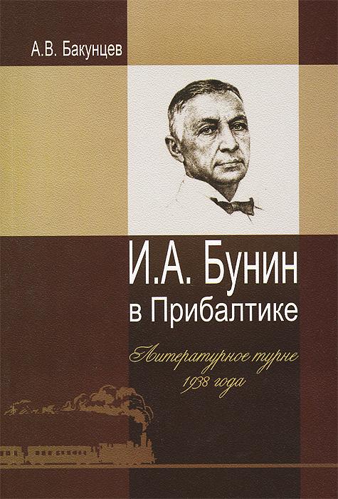 А. В. Бакунцев И. А. Бунин в Прибалтике. Литературное турне 1938 года