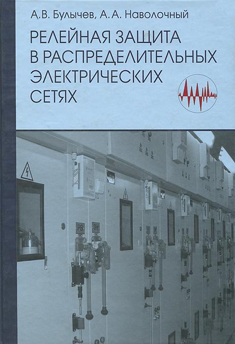 А. В. Булычев, А. А. Наволочный Релейная защита в распределительных электрических сетях. Пособие для практических расчетов