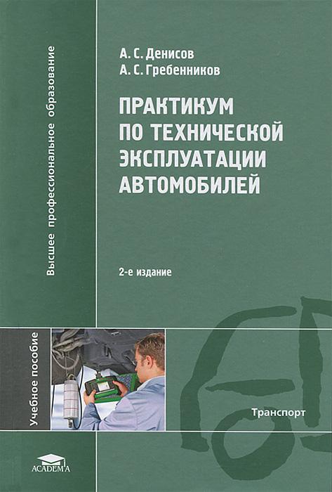 А. С. Денисов, А. С. Гребенников Практикум по технической эксплуатации автомобилей