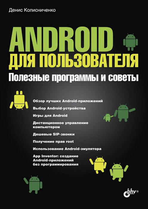 Денис Колисниченко Android для пользователя. Полезные программы и советы денис колисниченко планшет и смартфон на базе android для ваших родителей