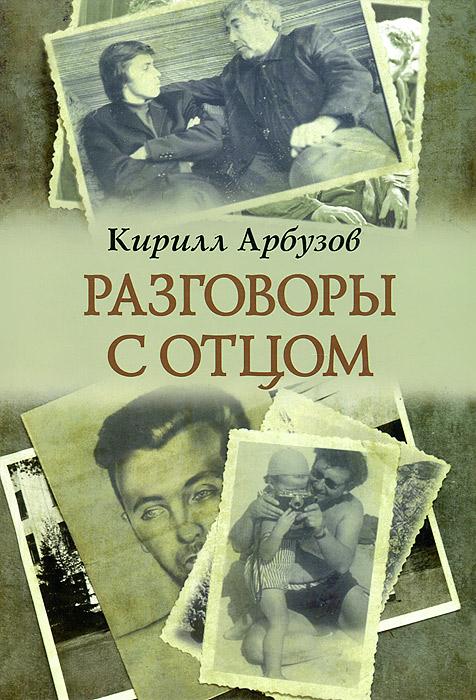 Кирилл Арбузов Разговоры с отцом кирилл греков стирая реальность