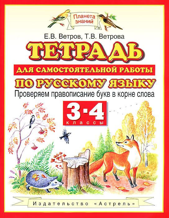 Ветров Е.В., Ветрова Т.В. Тетрадь для самостоятельной работы по русскому языку. 3-4 классы. Проверяем правописание букв в корне слова создатель вакцины от бешенства 6 букв