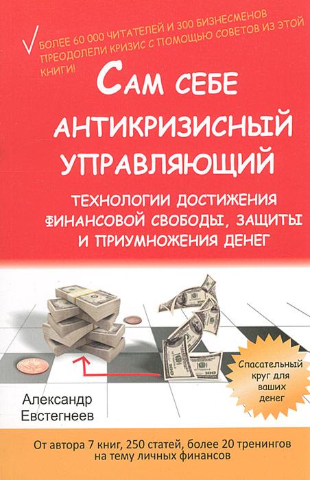 Сам себе антикризисный управляющий. Технологии достижения финансовой свободы, защиты и приумножения денег