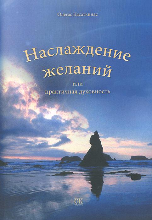 Наслаждение желаний, или Практичная духовность. Олегас Касаткинас