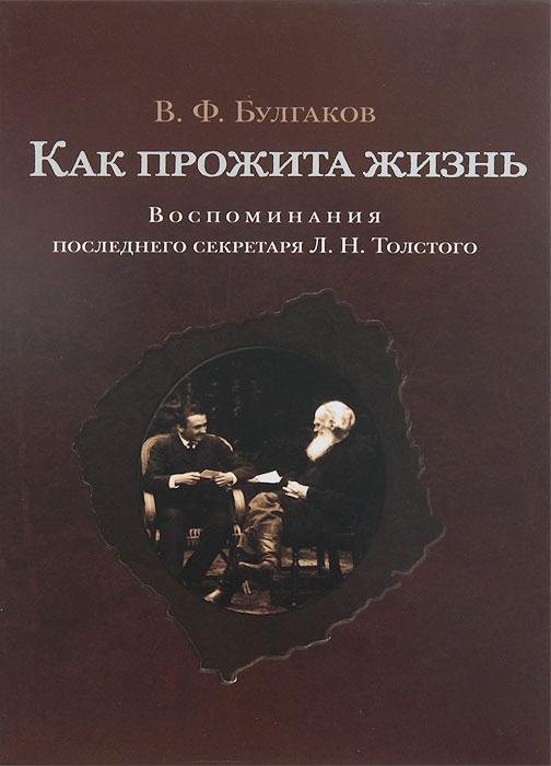 В. Ф. Булгаков Как прожита жизнь. Воспоминания последнего секретаря Л. Н. Толстого yfyjrthfvbre форсан в кировограде