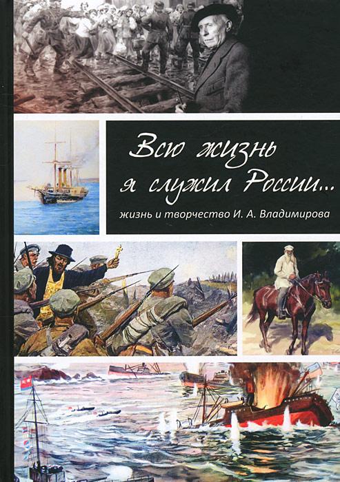 Всю жизнь я служил России... Жизнь и творчество И. А. Владимирова