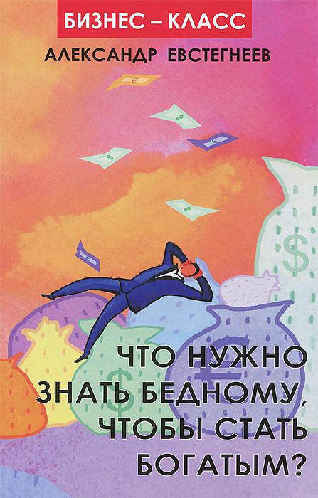 Zakazat.ru Что нужно знать бедному, чтобы стать богатым?. Александр Евстегнеев