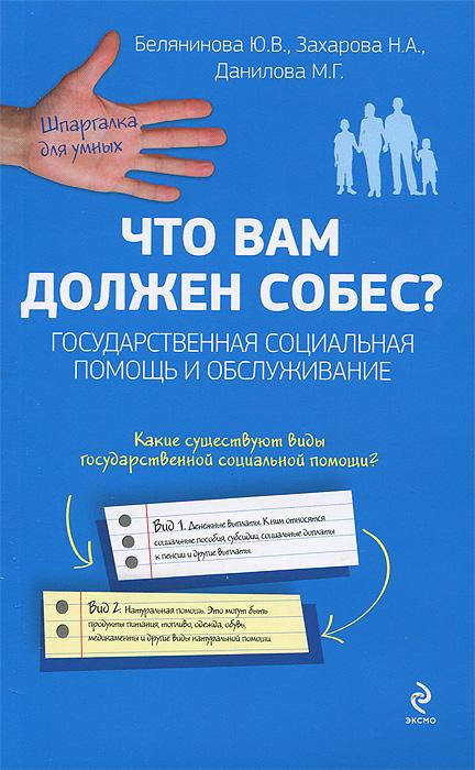 Белянинова Ю.В., Захарова Н.А., Данилова М.Г. Что вам должен собес? Государственная социальная помощь и обслуживание