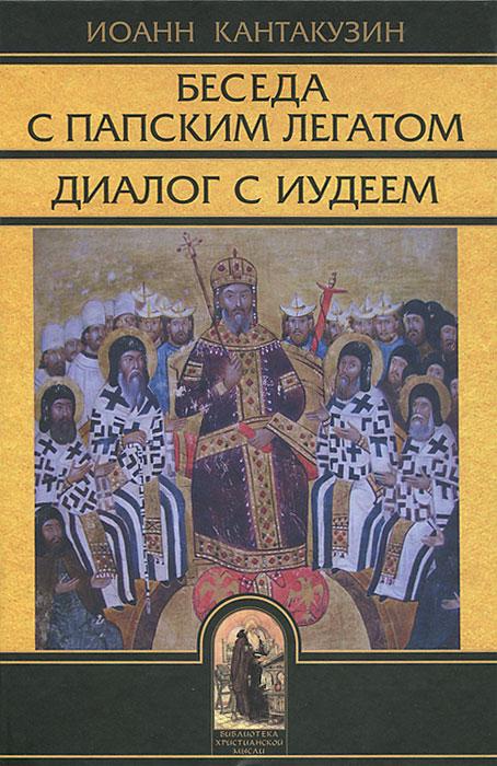 Беседа с папским легатом. Диалог с  Иудеем. Иоанн Кантакузин