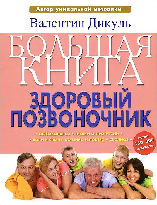Валентин Дикуль Большая книга. Здоровый позвоночник валентин дикуль за компьютером без боли в спине