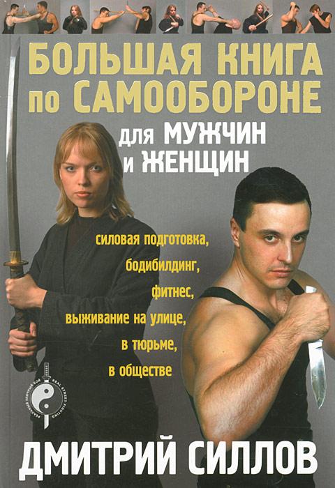 Дмитрий Силлов Большая книга по самообороне для мужчин и женщин дмитрий силлов кровь охотника