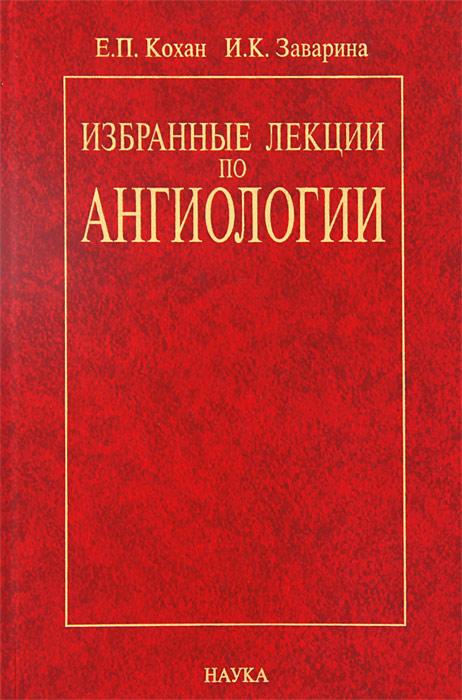 Е. П. Кохан, И. К. Заварина. Избранные лекции по ангиологии