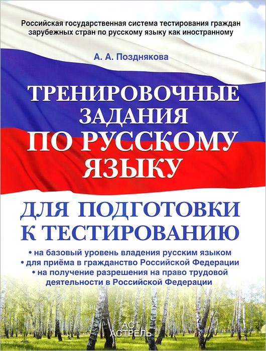 Позднякова А.А. Тренировочные задания по русскому языку для подготовки к тестированию. На базовый уровень владения русским языком.