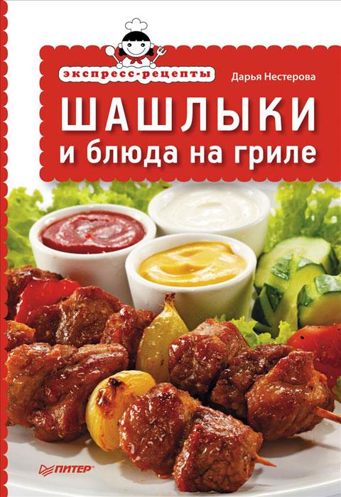 Дарья Нестерова Шашлыки и блюда на гриле дарья нестерова блюда из духовки