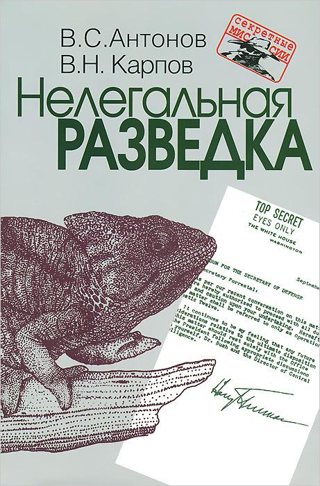 В. С. Антонов, В. Н .Карпов Нелегальная разведка шварев н явка по паролю или классики нелегальной разведки