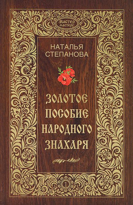 Наталья Степанова Золотое пособие народного знахаря. Книга 1 книга мастеров