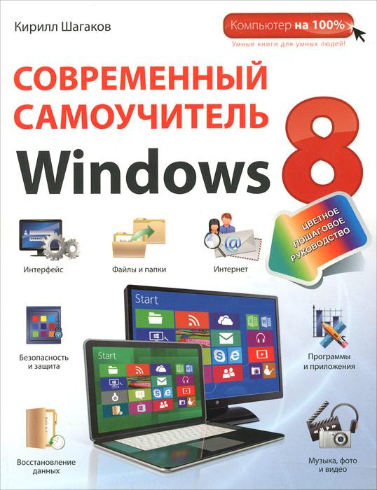 Кирилл Шагаков Современный самоучитель Windows 8. Цветное пошаговое руководство современный самоучитель работы на компьютере в windows 7 cd с видеокурсом