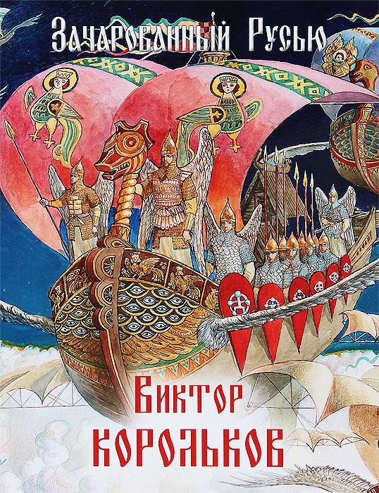 Зачарованный Русью. Виктор Корольков ISBN: 978-5-7793-4297-1