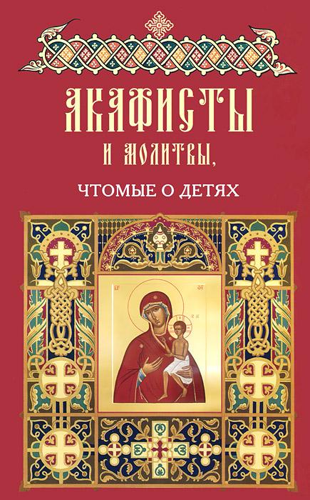 Акафисты и молитвы, чтомые о детях все о православной вере