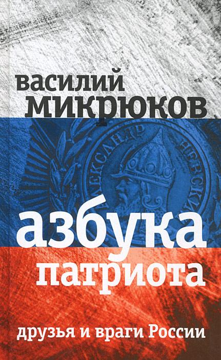 Василий Микрюков Азбука патриота. Друзья и враги России