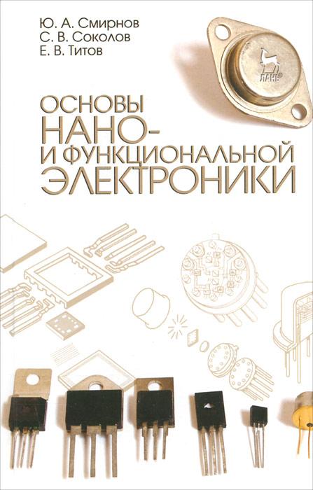 Ю. А. Смирнов, С. В. Соколов, Е. В. Титов Основы нано- и функциональной электроники магазин электроники никс