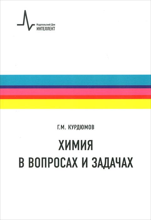 Химия в вопросах и задачах. Г. М. Курдюмов