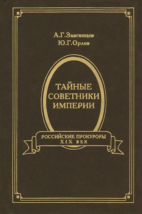 А. Г. Звягинцев, Ю. Г. Орлов Тайные советники империи. Российские прокуроры. XIX век