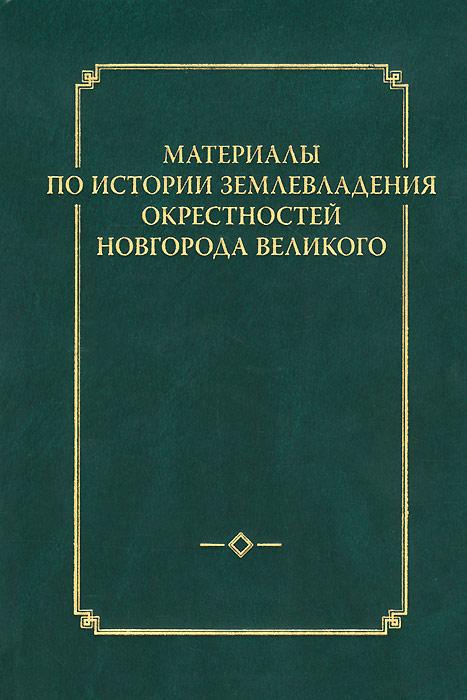 Материалы по истории землевладения окрестностей Новгорода Великого (+ карты)