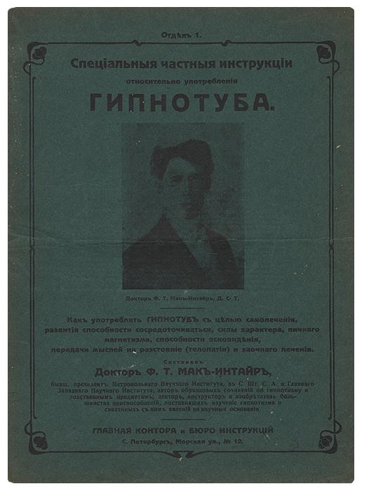 Специальные частные интрукции относительно употребления ГипнотубаG201Санкт-Петербург, 1913 год. Главная контора и бюро инструкций.Оригинальная обложка. Сохранность хорошая. Горизонтальная складка. Доктор Ф.Т.Мак-Интайр изобрел Гипнотуб - механический прибор, используемый при гипнозе, для лечения и в других подобных случаях. В данном издании он дает инструкции, как им пользоваться с целью самолечения, развития способности сосредотачиваться, развития силы характера, личного магнетизма, способности ясновидения, передача мыслей на расстоянии (телепатия) и заочного лечения. Издание не подлежит вывозу за пределы Российской Федерации.