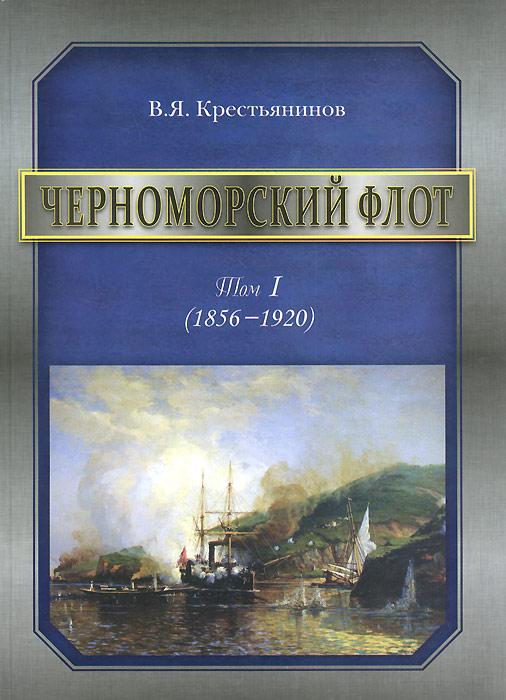 В. Я. Крестьянинов Черноморский флот. 1856-1920 годы. Том 1