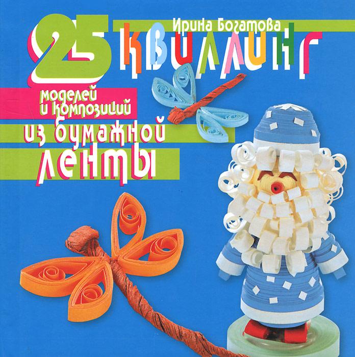 Ирина Богатова Квиллинг. 25 моделей и композиций из бумажной ленты