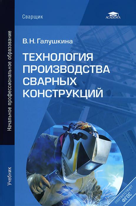 В. Н. Галушкина Технология производства сварных конструкций в н галушкина технология производства сварных конструкций