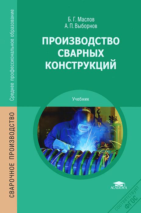 Б. Г. Маслов, А. П. Выборнов Производство сварных конструкций в н галушкина технология производства сварных конструкций